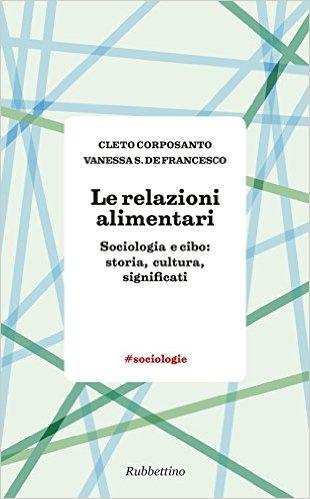 Le relazioni alimentari: sociologia e cibo: storia, cultura, significati. Cleto Corposanto, Vanessa S. De Francesco