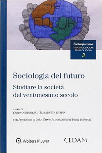 Sociologia del futuro: studiare la società del ventunesimo secolo. A cura di Fabio Corbisiero e Elisabetta Ruspini