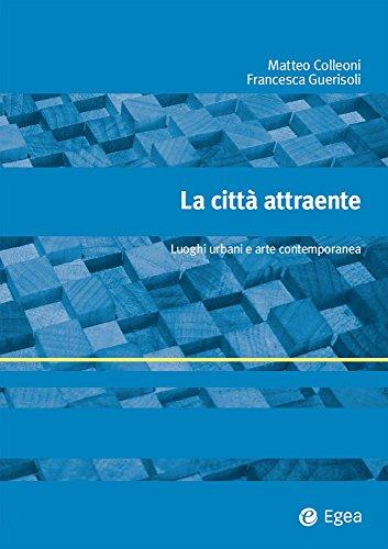La città attraente: luoghi urbani e arte contemporanea. Matteo Colleoni, Francesca Guerisoli