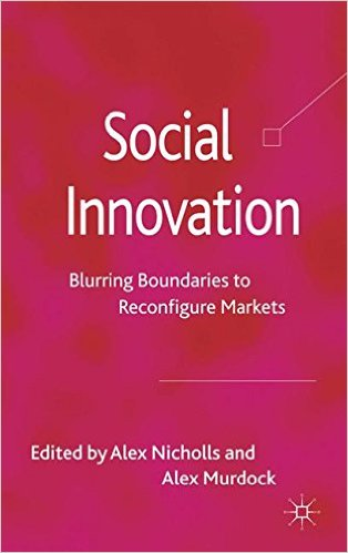 Social innovation: blurring boundaries to reconfigure markets. edited by Alex Nicholls, Alex Murdock